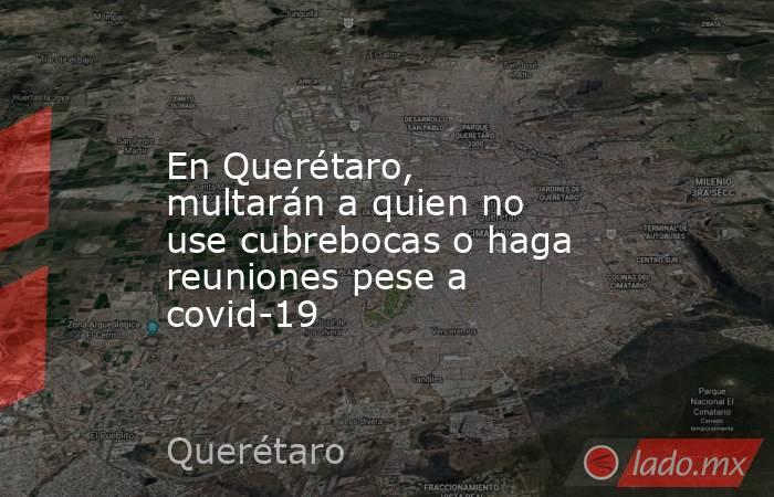 En Querétaro, multarán a quien no use cubrebocas o haga reuniones pese a covid-19. Noticias en tiempo real