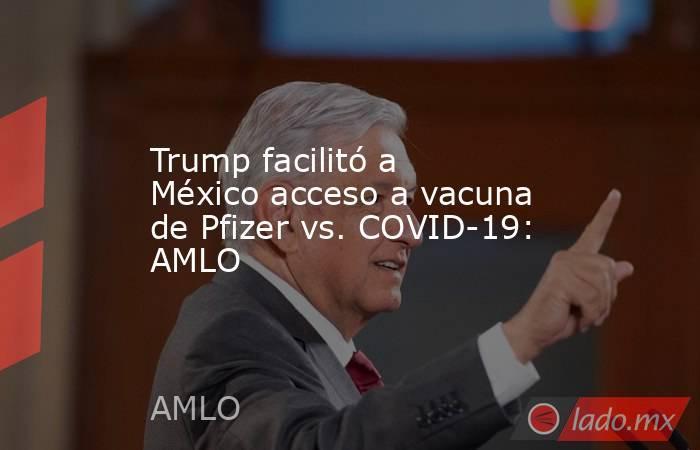 Trump facilitó a México acceso a vacuna de Pfizer vs. COVID-19: AMLO. Noticias en tiempo real