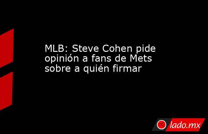 MLB: Steve Cohen pide opinión a fans de Mets sobre a quién firmar. Noticias en tiempo real