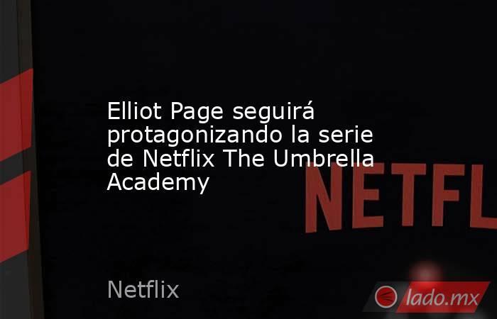 Elliot Page seguirá protagonizando la serie de Netflix The Umbrella Academy. Noticias en tiempo real