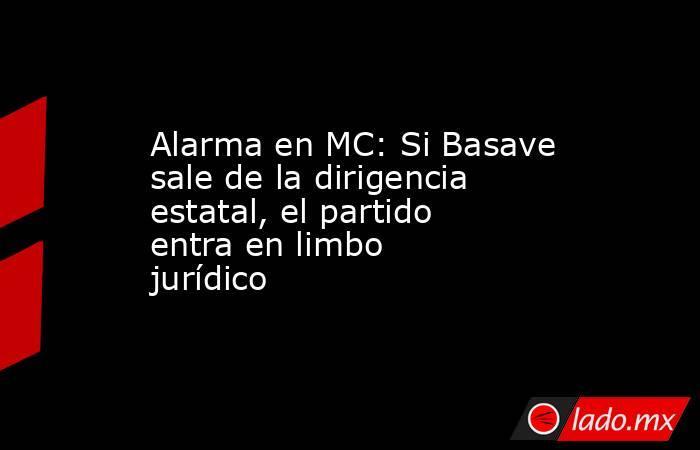 Alarma en MC: Si Basave sale de la dirigencia estatal, el partido entra en limbo jurídico . Noticias en tiempo real
