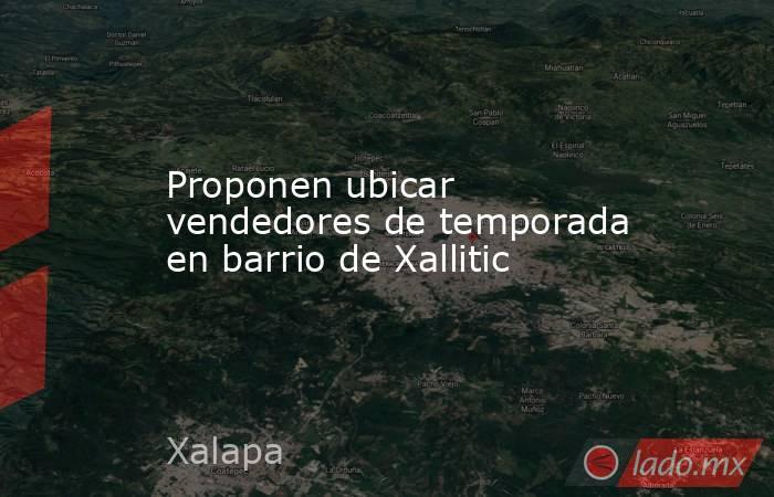Proponen ubicar vendedores de temporada en barrio de Xallitic. Noticias en tiempo real