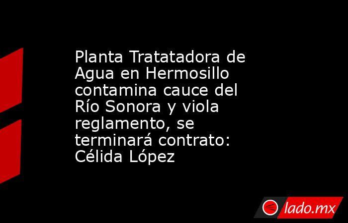 Planta Tratatadora de Agua en Hermosillo contamina cauce del Río Sonora y viola reglamento, se terminará contrato: Célida López. Noticias en tiempo real