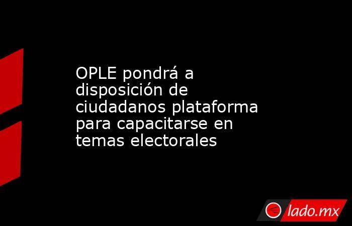 OPLE pondrá a disposición de ciudadanos plataforma para capacitarse en temas electorales. Noticias en tiempo real