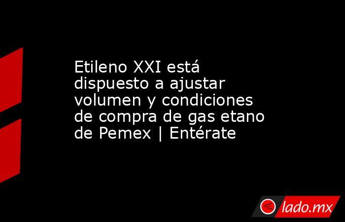 Etileno XXI está dispuesto a ajustar volumen y condiciones de compra de gas etano de Pemex | Entérate. Noticias en tiempo real