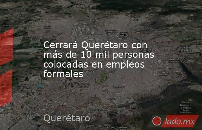 Cerrará Querétaro con más de 10 mil personas colocadas en empleos formales. Noticias en tiempo real