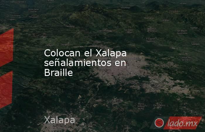 Colocan el Xalapa señalamientos en Braille. Noticias en tiempo real
