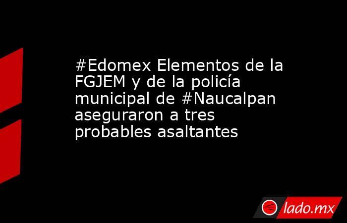 #Edomex Elementos de la FGJEM y de la policía municipal de #Naucalpan aseguraron a tres probables asaltantes. Noticias en tiempo real