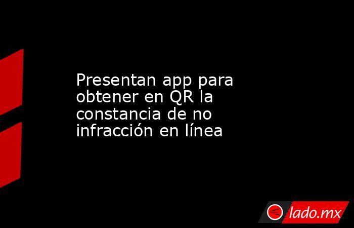 Presentan app para obtener en QR la constancia de no infracción en línea. Noticias en tiempo real