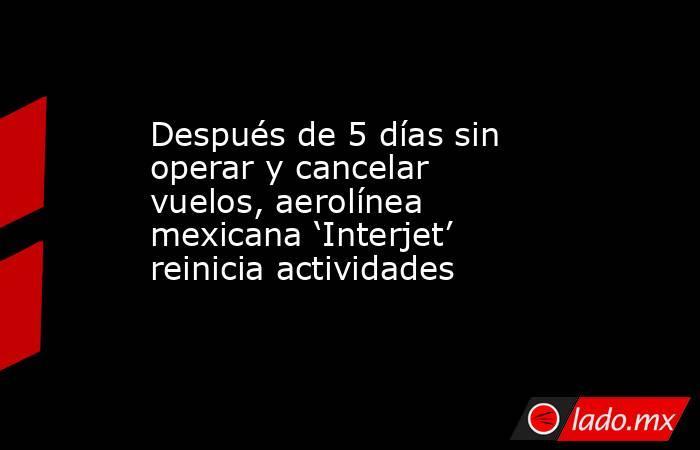 Después de 5 días sin operar y cancelar vuelos, aerolínea mexicana 'Interjet' reinicia actividades. Noticias en tiempo real