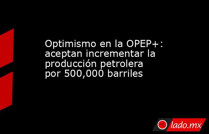 Optimismo en la OPEP+: aceptan incrementar la producción petrolera por 500,000 barriles . Noticias en tiempo real