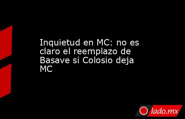 Inquietud en MC: no es claro el reemplazo de Basave si Colosio deja MC. Noticias en tiempo real