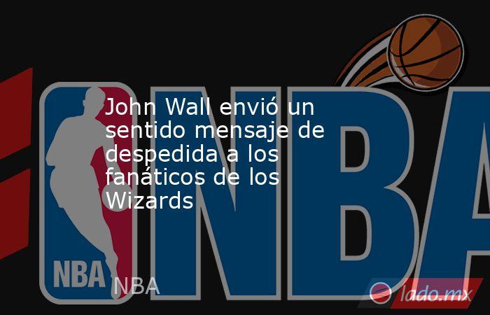 John Wall envió un sentido mensaje de despedida a los fanáticos de los Wizards . Noticias en tiempo real