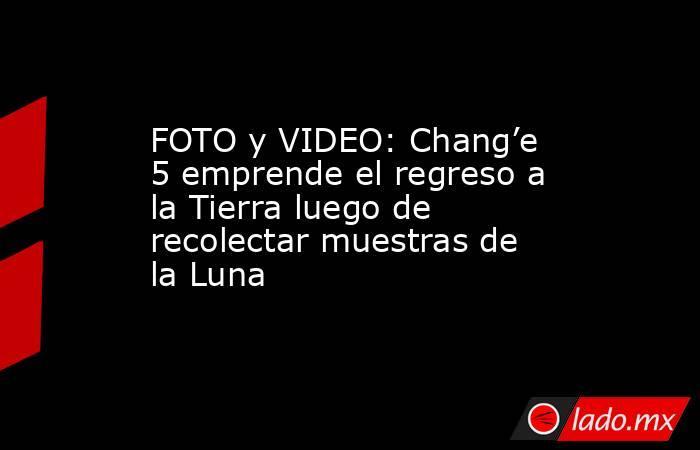 FOTO y VIDEO: Chang'e 5 emprende el regreso a la Tierra luego de recolectar muestras de la Luna. Noticias en tiempo real