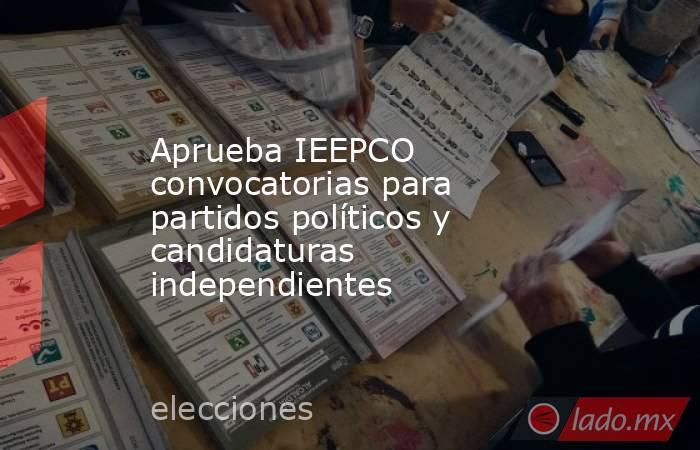 Aprueba IEEPCO convocatorias para partidos políticos y candidaturas independientes. Noticias en tiempo real