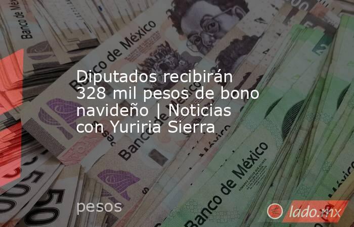 Diputados recibirán 328 mil pesos de bono navideño | Noticias con Yuriria Sierra. Noticias en tiempo real