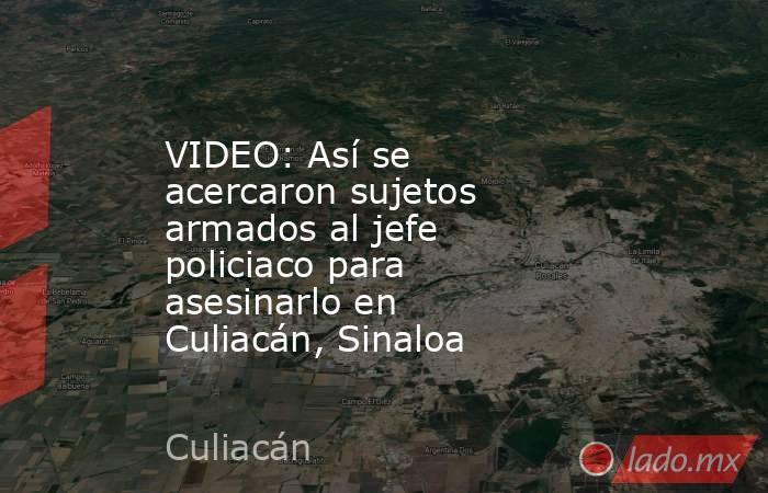 VIDEO: Así se acercaron sujetos armados al jefe policiaco para asesinarlo en Culiacán, Sinaloa. Noticias en tiempo real