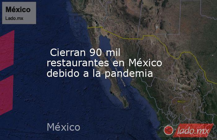Cierran 90 mil restaurantes en México debido a la pandemia. Noticias en tiempo real