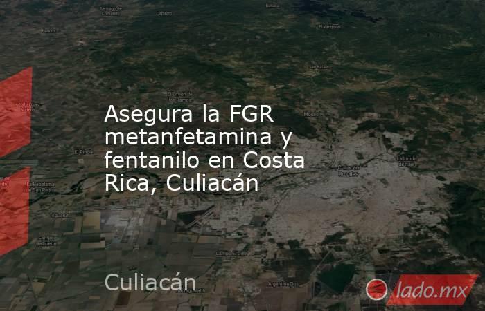 Asegura la FGR metanfetamina y fentanilo en Costa Rica, Culiacán. Noticias en tiempo real