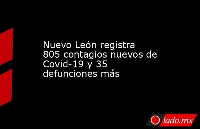 Nuevo León registra 805 contagios nuevos de Covid-19 y 35 defunciones más . Noticias en tiempo real