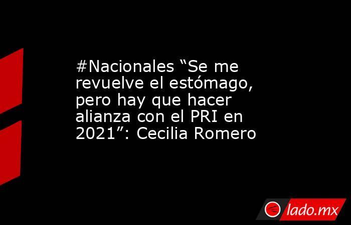 """#Nacionales """"Se me revuelve el estómago, pero hay que hacer alianza con el PRI en 2021"""": Cecilia Romero. Noticias en tiempo real"""