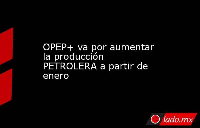 OPEP+ va por aumentar la producción PETROLERA a partir de enero. Noticias en tiempo real