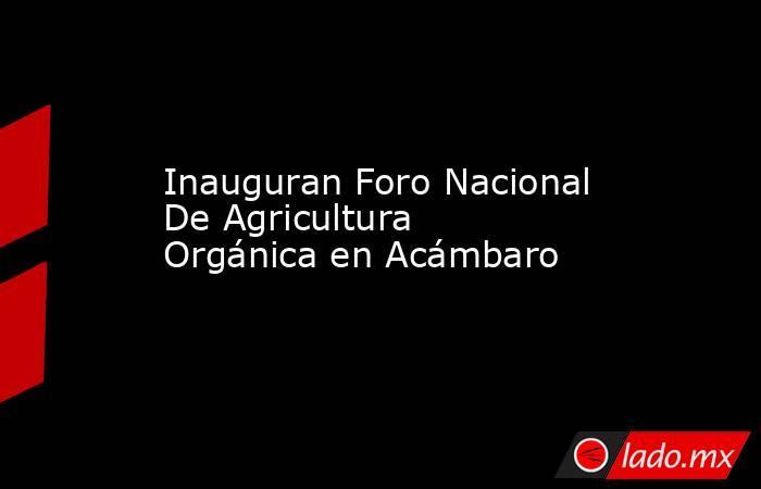 Inauguran Foro Nacional De Agricultura Orgánica en Acámbaro. Noticias en tiempo real