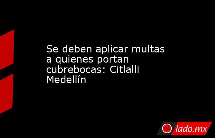 Se deben aplicar multas a quienes portan cubrebocas: Citlalli Medellín. Noticias en tiempo real