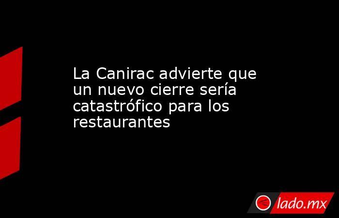 La Canirac advierte que un nuevo cierre sería catastrófico para los restaurantes. Noticias en tiempo real