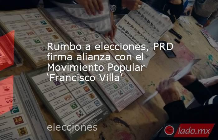 Rumbo a elecciones, PRD firma alianza con el Movimiento Popular 'Francisco Villa'. Noticias en tiempo real