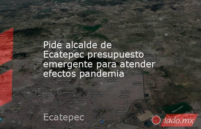 Pide alcalde de Ecatepec presupuesto emergente para atender efectos pandemia. Noticias en tiempo real