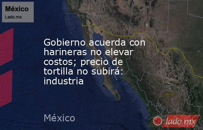 Gobierno acuerda con harineras no elevar costos; precio de tortilla no subirá: industria. Noticias en tiempo real