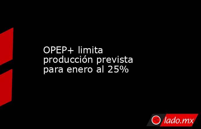 OPEP+ limita producción prevista para enero al 25%. Noticias en tiempo real