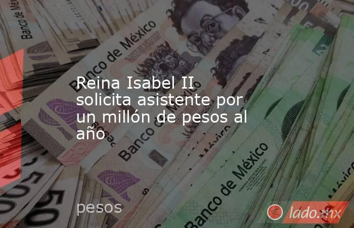 Reina Isabel II solicita asistente por un millón de pesos al año. Noticias en tiempo real
