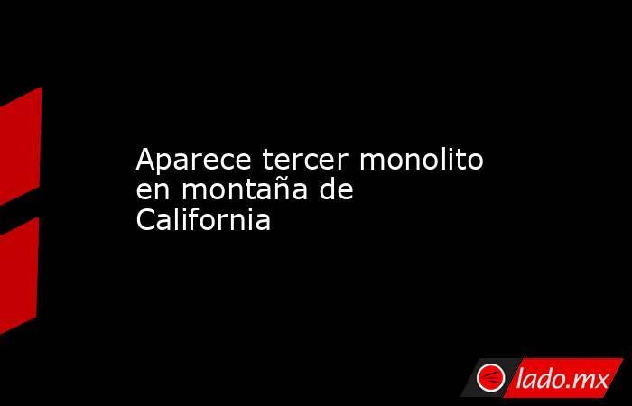 Aparece tercer monolito en montaña de California. Noticias en tiempo real