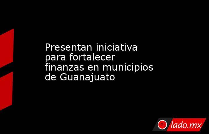 Presentan iniciativa para fortalecer finanzas en municipios de Guanajuato. Noticias en tiempo real