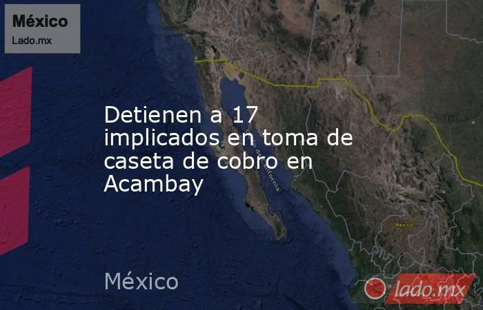 Detienen a 17 implicados en toma de caseta de cobro en Acambay. Noticias en tiempo real