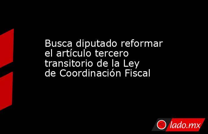 Busca diputado reformar el artículo tercero transitorio de la Ley de Coordinación Fiscal. Noticias en tiempo real