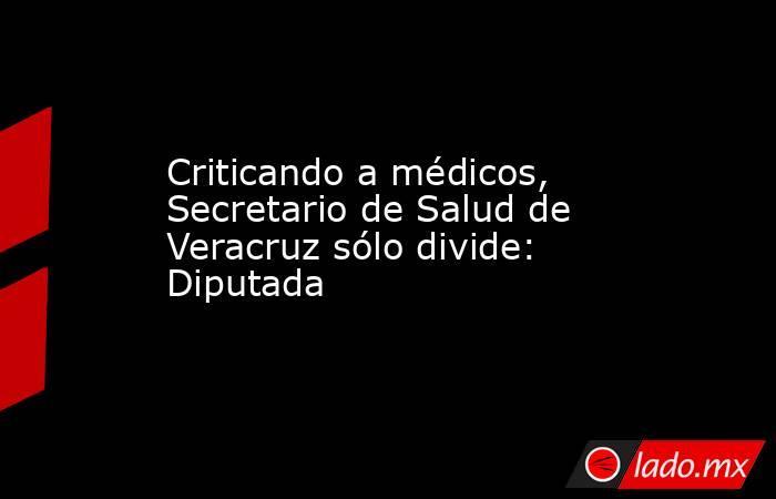Criticando a médicos, Secretario de Salud de Veracruz sólo divide: Diputada. Noticias en tiempo real