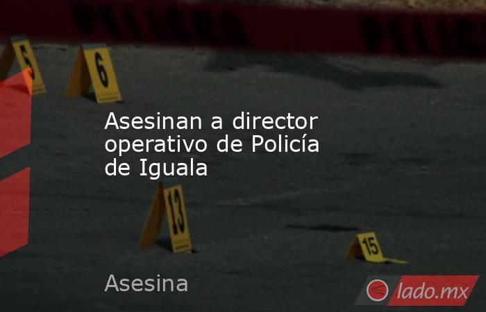 Asesinan a director operativo de Policía de Iguala. Noticias en tiempo real
