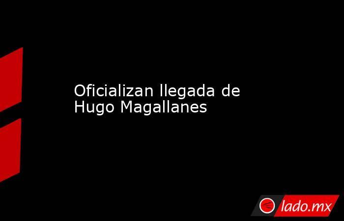 Oficializan llegada de Hugo Magallanes. Noticias en tiempo real