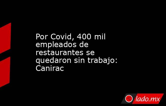 Por Covid, 400 mil empleados de restaurantes se quedaron sin trabajo: Canirac. Noticias en tiempo real