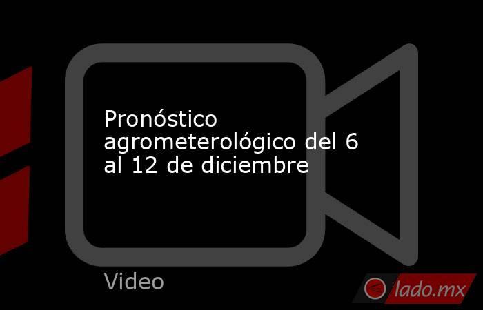 Pronóstico agrometerológico del 6 al 12 de diciembre. Noticias en tiempo real