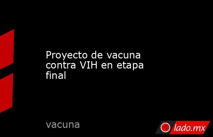 Proyecto de vacuna contra VIH en etapa final. Noticias en tiempo real