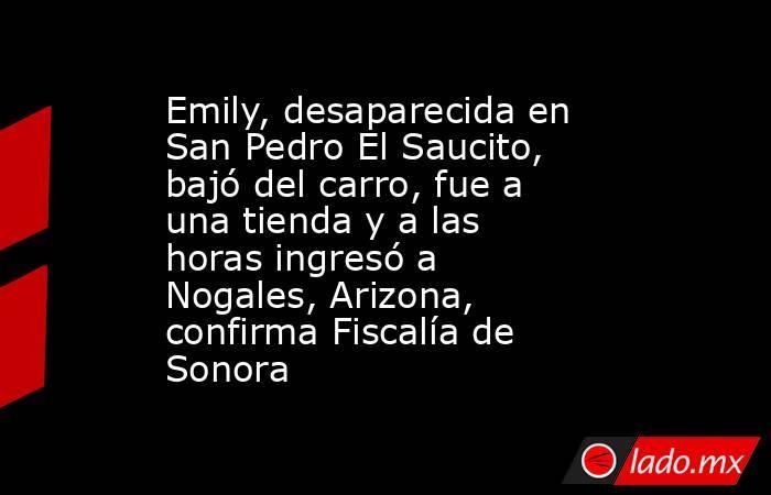 Emily, desaparecida en San Pedro El Saucito, bajó del carro, fue a una tienda y a las horas ingresó a Nogales, Arizona, confirma Fiscalía de Sonora. Noticias en tiempo real