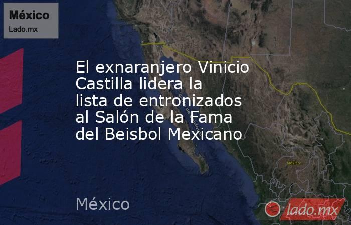 El exnaranjero Vinicio Castilla lidera la lista de entronizados al Salón de la Fama del Beisbol Mexicano. Noticias en tiempo real