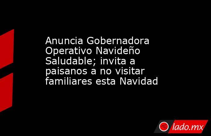 Anuncia Gobernadora Operativo Navideño Saludable; invita a paisanos a no visitar familiares esta Navidad. Noticias en tiempo real