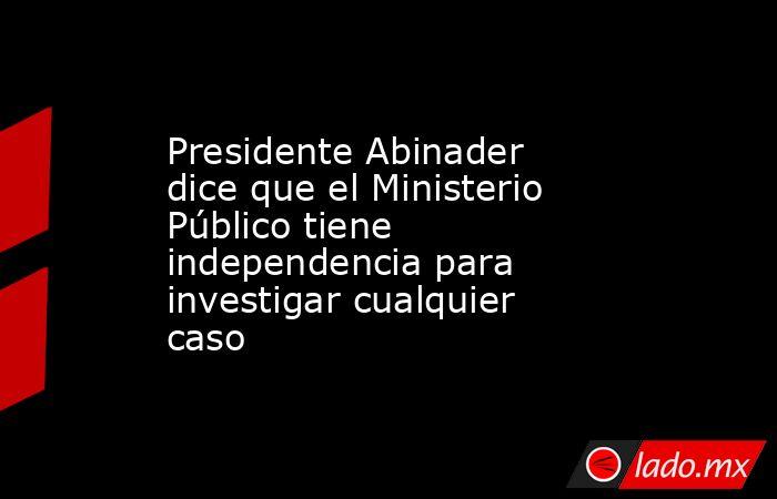 Presidente Abinader dice que el Ministerio Público tiene independencia para investigar cualquier caso. Noticias en tiempo real