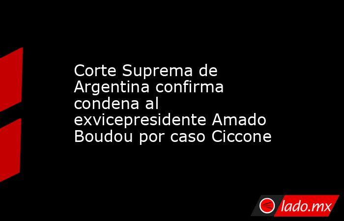 Corte Suprema de Argentina confirma condena al exvicepresidente Amado Boudou por caso Ciccone. Noticias en tiempo real