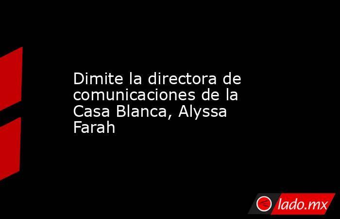 Dimite la directora de comunicaciones de la Casa Blanca, Alyssa Farah. Noticias en tiempo real